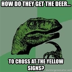 Philosoraptor - how do they get the deer... to cross at the yellow signs?