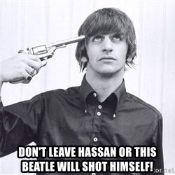 Sad Life Of Ringo Starr - Don't Leave Hassan or this beatle will shot himself!