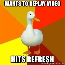 Technologically Impaired Duck - Wants to replay video hits refresh