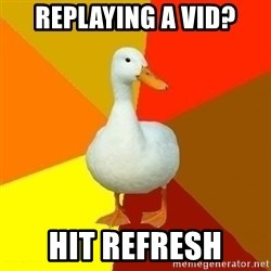 Technologically Impaired Duck - Replaying a vid? Hit refresh