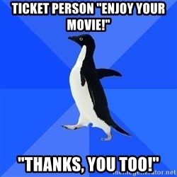 "Socially Awkward Penguin - Ticket person ""enjoy your movie!"" ""Thanks, you too!"""