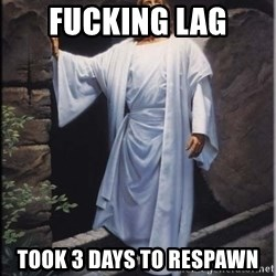 Hell Yeah Jesus - FUCKING LAG took 3 days to respawn