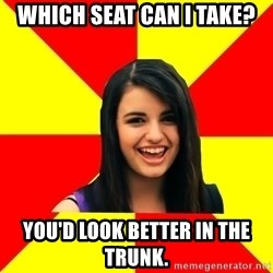 Rebecca Black - which seat can i take? you'd look better in the trunk.