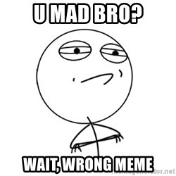 Challenge Accepted - u mad bro? wait, wrong meme
