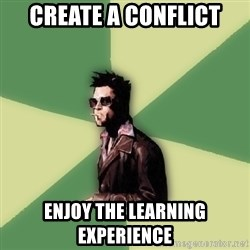 Tyler Durden - create a conflict enjoy the learning experience