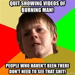 AngrySchoolboy - QUIT SHOWING VIDEOS OF BURNING MAN! PEOPLE WHO HAVEN'T BEEN THERE DON'T NEED TO SEE THAT SHIT!