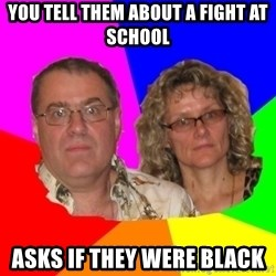 Paranoid Parents - You tell them about a fight at school asks if they were black