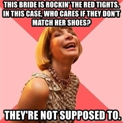 Amused Anna Wintour - THIS BRIDE IS ROCKIN' THE RED TIGHTS. IN THIS CASE, WHO CARES IF THEY DON'T MATCH HER SHOES?  They're not supposed to.