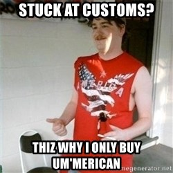 Redneck Randal - stuck at customs? thiz why I only buy um'merican