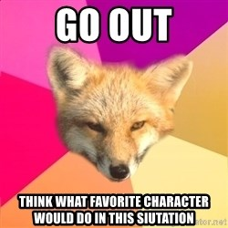 Fandom Fox - Go Out Think What favorite character would do in this siutation