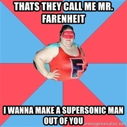 Superhero Looser - Thats They call me mr. farenheit  I wanna make a supersonic man out of you