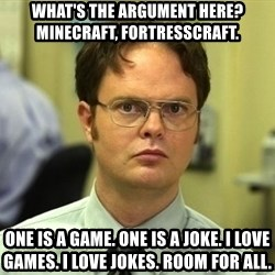 Dwight Schrute - What's the argument here? Minecraft, fortresscraft.  ONE IS A game. ONE IS A JOKE. I LOVE games. I LOVE JOKES. Room for all.