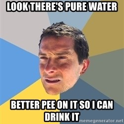 Bear Grylls - look there's pure water better pee on it so i can drink it