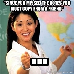 "Terrible  Teacher - ""Since you missed the notes you must copy from a friend""  ..."