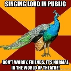 Thespian Peacock - Singing loud in public Don't worry, friends, it's normal in the world of theatre!