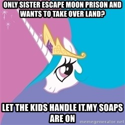 Trollestia - only sister escape moon prison and wants to take over land? Let the kids handle it.my soaps are on