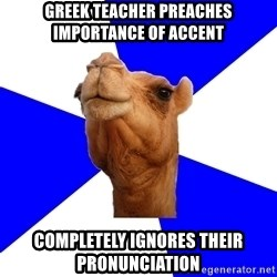 Classics Camel - GREEK TEACHER PREACHES IMPORTANCE OF ACCENT COMPLETELY IGNORES THEIR PRONUNCIATION