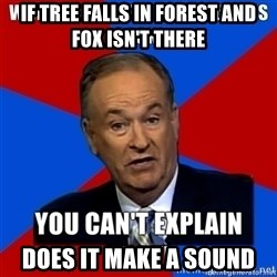 oreilly meme cant explain - If tree falls in forest AND FOX ISN'T THERE DOES IT MAKE A SOUND