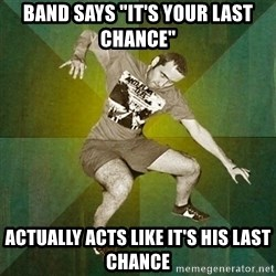 "Progressive Mosh Guy - Band says ""it's your last chance"" actually acts like it's his last chance"