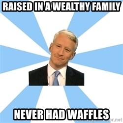 Anderson Cooper Meme - raised in a wealthy family never had waffles