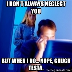 Internet Husband - I DON'T ALWAYS NEGLECT YOU BUT WHEN I DO... NOPE, CHUCK TESTA.