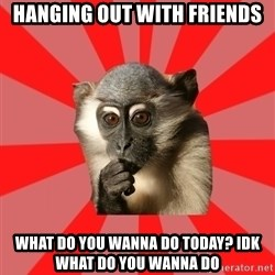 Indecisive Chimp - hanging out with friends what do you wanna do today? idk what do you wanna do