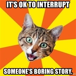 Bad Advice Cat - It's ok to Interrupt someone's boring story.