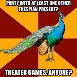Thespian Peacock - Party with at least one other thespian present? Theater games, anyone?