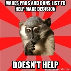 Indecisive Chimp - MAKES PROS AND CONS LIST to help make decision doesn't help