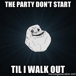 Forever Alone Date Myself Fail Life - the party don't start til i walk out