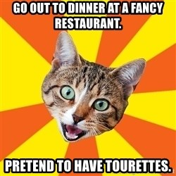 Bad Advice Cat - Go out to dinner at a fancy restaurant.  Pretend to have Tourettes.