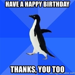 Socially Awkward Penguin - Have a happy birthday Thanks, you too