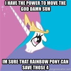 Trollestia - I have the power to move the god damn sun  Im sure that rainbow pony can save those 4