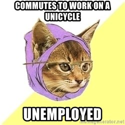 Hipster Cat - Commutes to work on a unicycle  Unemployed