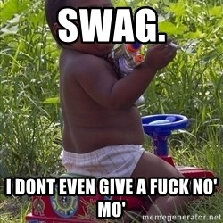 Swagger Baby - swag. I DONT EVEN GIVE A FUCK NO' MO'