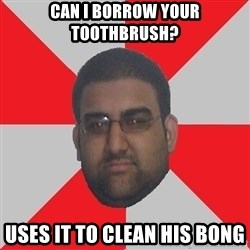Retarded Roomate - Can I borrow your toothbrush? uses it to clean his bong