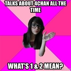 Idiot Nerd Girl - talks about 4chan all the time what's 1 & 2 mean?