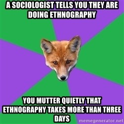 Anthropology Major Fox - A sociologist tells you they are doing ethnography you mutter quietly that ethnography takes more than three days