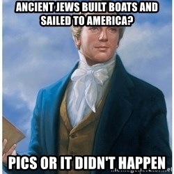 Joseph Smith - Ancient Jews built boats and sailed to America? Pics or it didn't happen