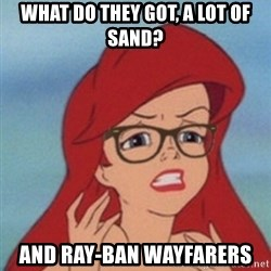 Hipster Ariel - what do they got, a lot of sand? and ray-ban wayfarers