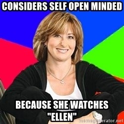 "Sheltering Suburban Mom - considers self open minded because she watches ""Ellen"""