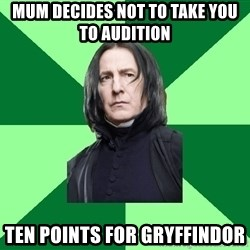 Proffessor Snape - Mum decides not to take you to audition  ten points for gryffindor