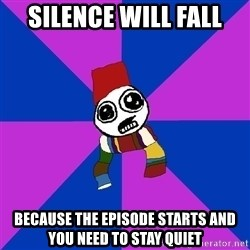 Doctor Who Addict - silence will fall because the episode starts and you need to stay quiet