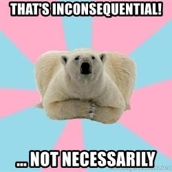 The Pit Polar Bear - that's inconsequential! ... not necessarily