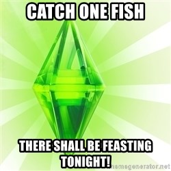 Sims - catch one fish There shall be feasting tonight!
