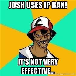 Dat Ash - josh uses ip ban! it's not very effective...
