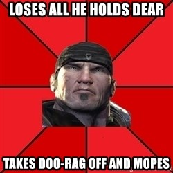 We love Gears of War! - loses all he holds dear takes doo-rag off and mopes