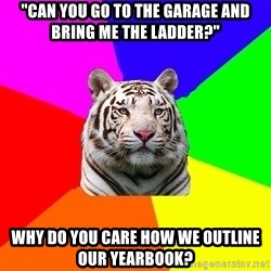 """yearbook white tiger - """"Can you go to the garage and bring me the ladder?"""" why do you care how we outline our yearbook?"""