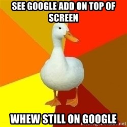 Technologically Impaired Duck - See google add on top of screen whew Still on GOOGLE