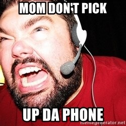 Angry Gamer - MOM DON'T PICK uP DA PHONE